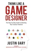 Think Like A Game Designer ebook by Justin Gary