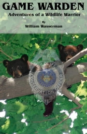 Game Warden: Adventures of a Wildlife Warrior ebook by William Wasserman