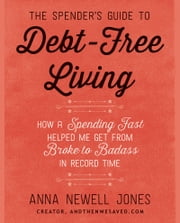 The Spender's Guide to Debt-Free Living - How a Spending Fast Helped Me Get from Broke to Badass in Record Time ebook by Anna Newell Jones