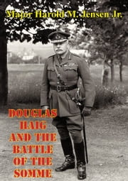Douglas Haig And The Battle Of The Somme ebook by Major Harold M. Jensen Jr.