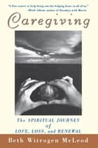 Caregiving - The Spiritual Journey of Love, Loss, and Renewal ebook by Beth Witrogen McLeod