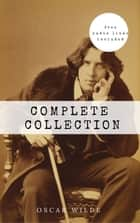 Oscar Wilde: The Complete Collection [contains links to free audio] (The Picture Of Dorian Gray + Lady Windermere's Fan + The Importance of Being ... + Lord Arthur Savile's Crime and many more!) ebook by Oscar Wilde