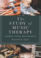 The Study of Music Therapy: Current Issues and Concepts ebook by Kenneth S. Aigen