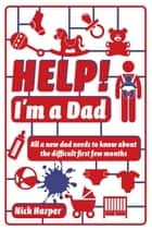 Help! I'm a Dad - All a new dad needs to know about the difficult first few months ebook by Nick Harper
