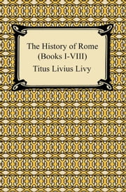 The History of Rome (Books I-VIII) ebook by Titus Livius Livy