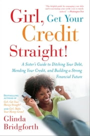 Girl, Get Your Credit Straight! - A Sister's Guide to Ditching Your Debt, Mending Your Credit, and Building a Strong Financial Future ebook by Glinda Bridgforth