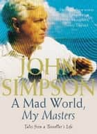 A Mad World, My Masters - Tales from a Traveller's Life eBook by John Simpson