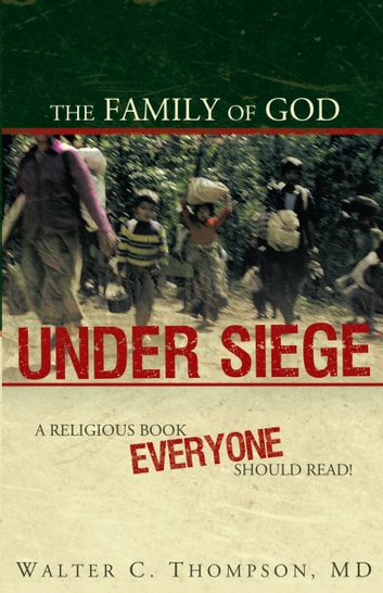 The Family of God UNDER SIEGE - A religious book everyone should read! ebook by Walter C. Thompson, MD