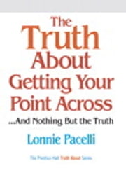 The Truth About Getting Your Point Across - ...and Nothing But the Truth ebook by Lonnie Pacelli