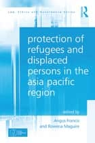 Protection of Refugees and Displaced Persons in the Asia Pacific Region ebook by Angus Francis,Rowena Maguire