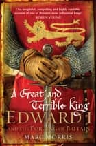 A Great and Terrible King - Edward I and the Forging of Britain ebook by