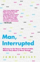 Man, Interrupted - Welcome to the Bizarre World of OCD, Where Once More is Never Enough ebook by James Bailey