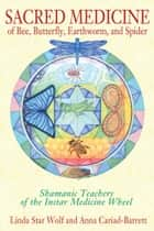 Sacred Medicine of Bee, Butterfly, Earthworm, and Spider - Shamanic Teachers of the Instar Medicine Wheel ebook by Linda Star Wolf, Ph.D., Anna Cariad-Barrett,...