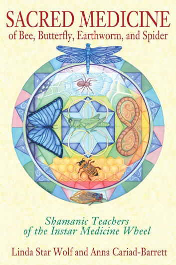 Sacred Medicine of Bee, Butterfly, Earthworm, and Spider - Shamanic Teachers of the Instar Medicine Wheel ebook by Linda Star Wolf, Ph.D.,Anna Cariad-Barrett, DMin