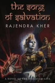 The Song of Salvation - A Novel of the Bhagavad-Gita ebook by Rajendra Kher
