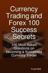 Currency Trading and Forex 100 Success Secrets - 100 Most Asked Questions on becoming a Successful Currency Trader ebook by Frank Brill