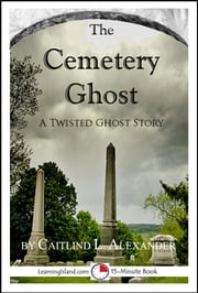 The Cemetery Ghost: A Scary 15-Minute Ghost Story ebook by Caitlind L. Alexander