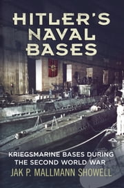 Hitler's Naval Bases - Kriegsmarine Bases During the Second World War ebook by Jak P. Mallmann Showell