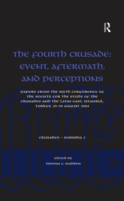 The Fourth Crusade: Event, Aftermath, and Perceptions - Papers from the Sixth Conference of the Society for the Study of the Crusades and the Latin East, Istanbul, Turkey, 25-29 August 2004 ebook by