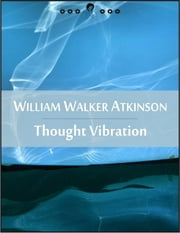 Thought Vibration: The Law of Attraction in the Thought World (New Thought Edition - Secret Library) ebook by William Walker Atkinson