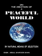 ON THE CREATION OF A PEACEFUL WORLD - BY NATURAL MEANS OF SELECTION ebook by Engr. Abdul Ghafoor Khan