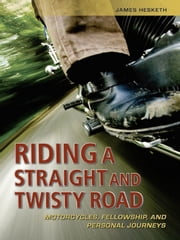 Riding a Straight and Twisty Road - Motorcycles, Fellowship, and Personal Journeys ebook by James Hesketh