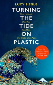 Turning the Tide on Plastic - How Humanity (And You) Can Make Our Globe Clean Again ebook by Lucy Siegle