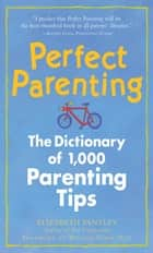 Perfect Parenting: The Dictionary of 1,000 Parenting Tips ebook by Elizabeth Pantley