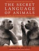 Secret Language of Animals - A Guide to Remarkable Behavior ebook by Janine M. Benyus, Juan Carlos Barberis, Alexandra Horowitz