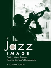 The Jazz Image: Seeing Music Through Herman Leonard's Photography ebook by Pinson, Heather K.
