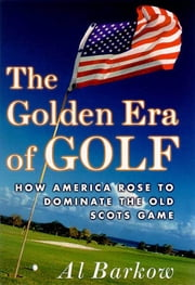 The Golden Era of Golf - How America Rose to Dominate the Old Scots Game ebook by Al Barkow
