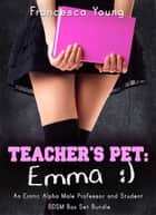 Teacher's Pet: Emma - An Erotic Alpha Male Professor and Student BDSM Romance Box Set Bundle ebook by Francesca Young