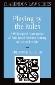 Playing by the Rules - A Philosophical Examination of Rule-Based Decision-Making in Law and in Life ebook by Frederick Schauer