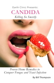 Candida: Killing So Sweetly: Proven Home Remedies to Conquer Fungus and Yeast Infection ebook by Kobo.Web.Store.Products.Fields.ContributorFieldViewModel