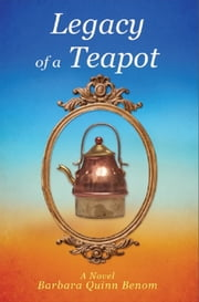 Legacy of a Teapot ebook by Barbara Quinn Benom