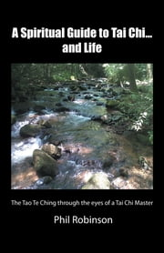 A Spiritual Guide to Tai Chi...and Life - The Tao Te Ching through the eyes of a Tai Chi Master ebook by Phil Robinson