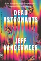 Dead Astronauts - A Novel ebook by Jeff VanderMeer