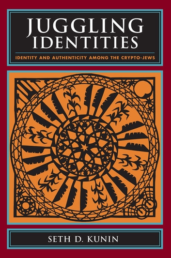 Juggling Identities - Identity and Authenticity Among the Crypto-Jews ebook by Seth Kunin
