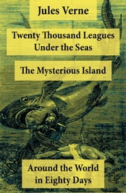 Twenty Thousand Leagues Under the Seas + Around the World in Eighty Days + The Mysterious Island - 3 Unabridged Science Fiction Classics, Illustrated ebook by Jules Verne