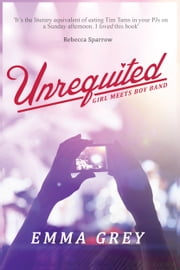 Unrequited - Girl Meets Boy Band ebook by Emma Grey