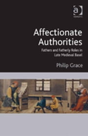 Affectionate Authorities - Fathers and Fatherly Roles in Late Medieval Basel ebook by Dr Philip Grace