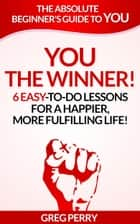 YOU: The Winner 6 Easy-To-Do Lessons for a Happier, More Fulfilling Life! ebook by Greg Perry