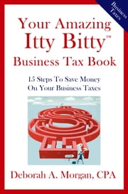 Your Amazing Itty Bitty Business Tax Book - 15 Simple Tips for Saving Money On Your Taxes! ebook by Deborah A. Morgan