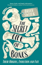 The Secret Life of Bones - Their Origins, Evolution and Fate ebook by Brian Switek
