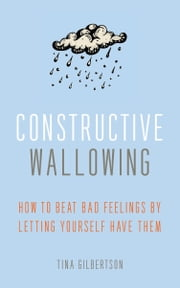 Constructive Wallowing - How to Beat Bad Feelings by Letting Yourself Have Them ebook by Tina Gilbertson