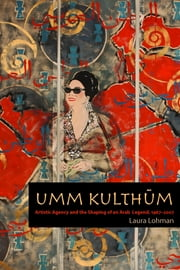 Umm Kulthum - Artistic Agency and the Shaping of an Arab Legend, 1967–2007 ebook by Laura Lohman