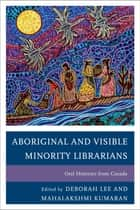 Aboriginal and Visible Minority Librarians - Oral Histories from Canada ebook by Deborah Lee, Mahalakshmi Kumaran