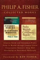 Philip A. Fisher Collected Works, Foreword by Ken Fisher - Common Stocks and Uncommon Profits, Paths to Wealth through Common Stocks, Conservative Investors Sleep Well, and Developing an Investment Philosophy ebook by Philip A. Fisher