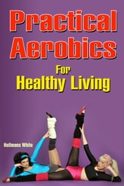 Practical Aerobics for Healthy Living ebook by Hellmans White