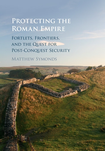 Protecting the Roman Empire - Fortlets, Frontiers, and the Quest for Post-Conquest Security ebook by Matthew Symonds
